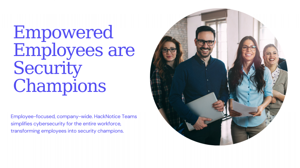 Empowered Employees are Security Champions, Employee-focused, company-wide. HackNotice Teams simplifies cybersecurity for the entire workforce, transforming employees into security champions.