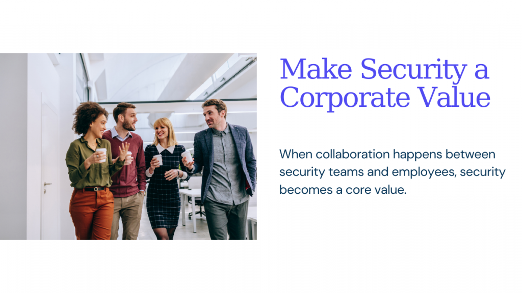 Make Security a Corporate Value, When collaboration happens between security teams and employees, security becomes a core value.